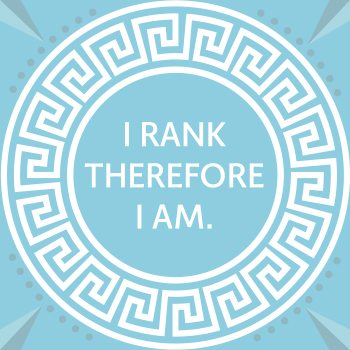 I Rank, Therefore I am
